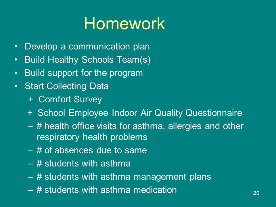 20 Homework Develop a communication plan Build Healthy Schools Team(s) Build support for the program Start Collecting Data + Comfort Survey + School Employee Indoor Air Quality Questionnaire –# health office visits for asthma, allergies and other respiratory health problems –# of absences due to same –# students with asthma –# students with asthma management plans –# students with asthma medication