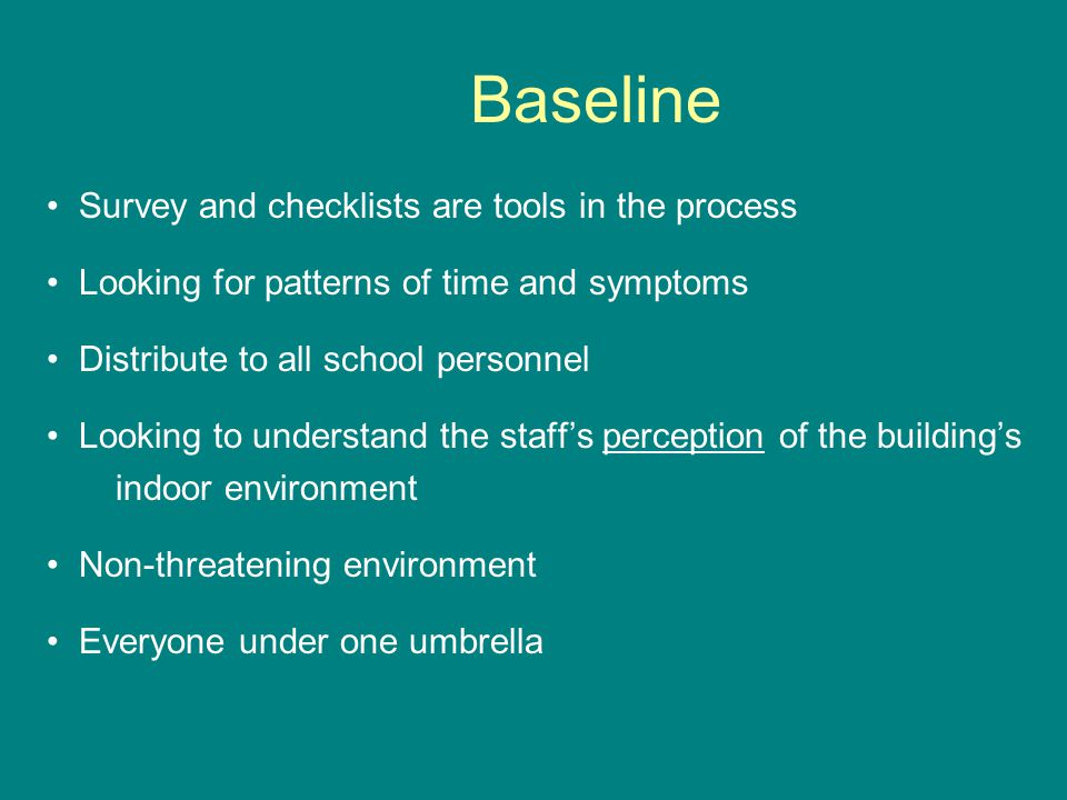 Baseline Survey and checklists are tools in the process Looking for patterns of time and symptoms Distribute to all school personnel Looking to understand the staff's perception of the building's indoor environment Non-threatening environment Everyone under one umbrella