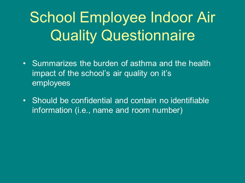 School Employee Indoor Air Quality Questionnaire Summarizes the burden of asthma and the health impact of the school's air quality on it's employees Should be confidential and contain no identifiable information (i.e., name and room number)