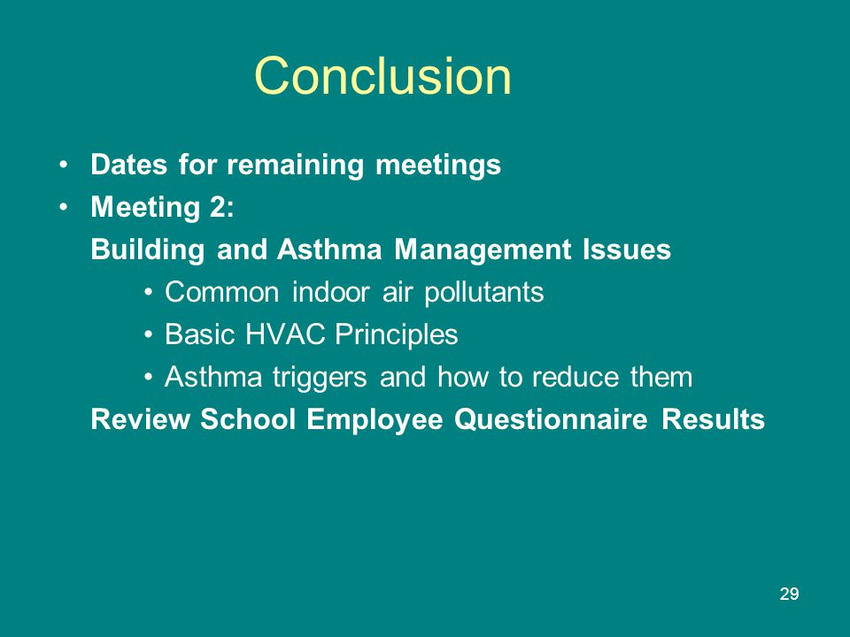 29 Conclusion Dates for remaining meetings Meeting 2: Building and Asthma Management Issues Common indoor air pollutants Basic HVAC Principles Asthma triggers and how to reduce them Review School Employee Questionnaire Results