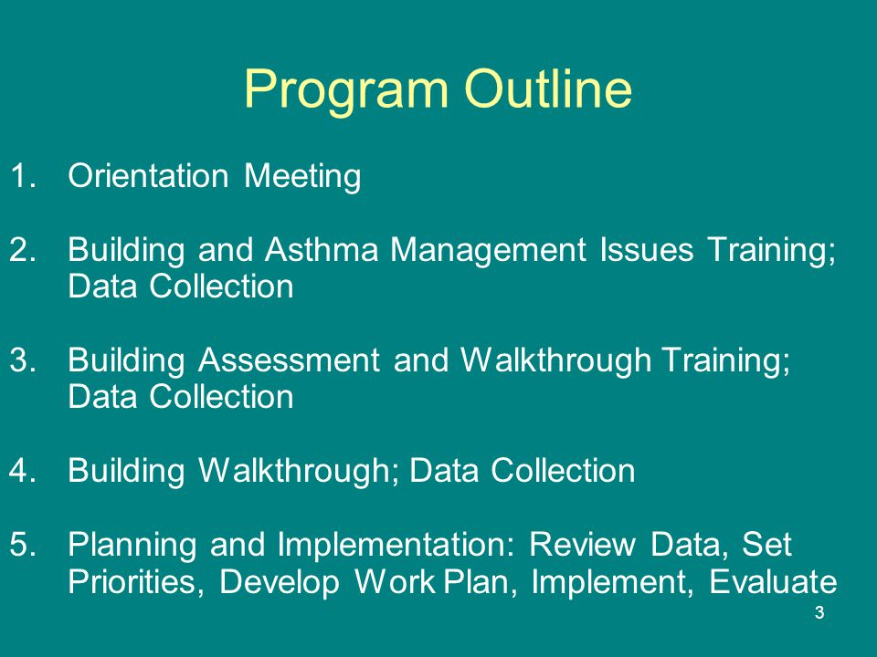 3 Program Outline 1.Orientation Meeting 2.Building and Asthma Management Issues Training; Data Collection 3.Building Assessment and Walkthrough Training; Data Collection 4.Building Walkthrough; Data Collection 5.Planning and Implementation: Review Data, Set Priorities, Develop Work Plan, Implement, Evaluate