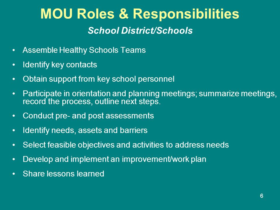 6 MOU Roles & Responsibilities School District/Schools Assemble Healthy Schools Teams Identify key contacts Obtain support from key school personnel Participate in orientation and planning meetings; summarize meetings, record the process, outline next steps.