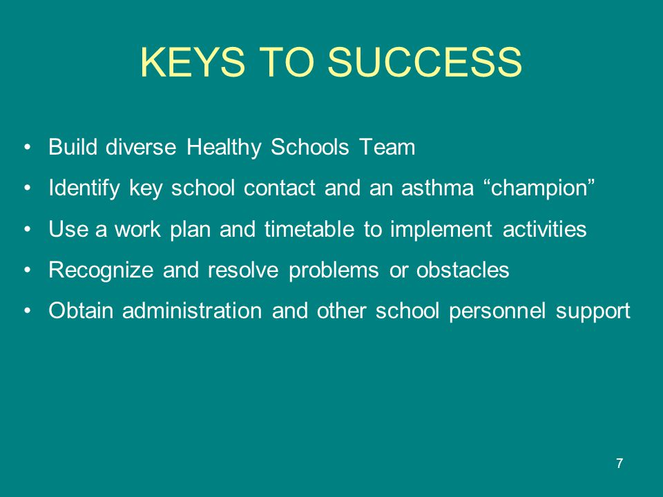 7 KEYS TO SUCCESS Build diverse Healthy Schools Team Identify key school contact and an asthma champion Use a work plan and timetable to implement activities Recognize and resolve problems or obstacles Obtain administration and other school personnel support