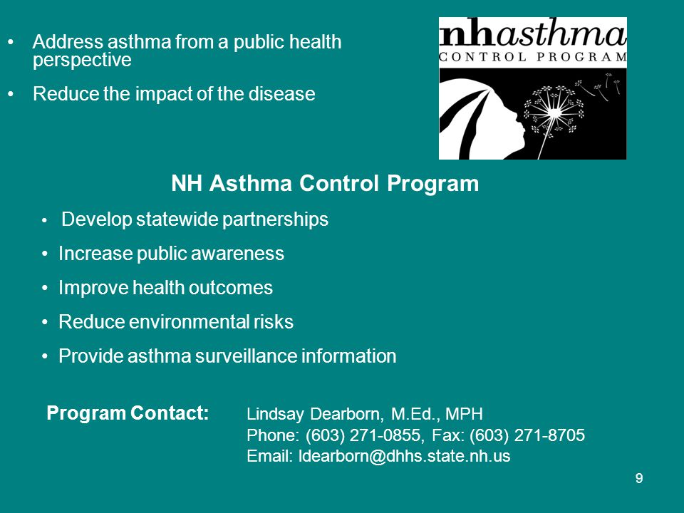 9 Address asthma from a public health perspective Reduce the impact of the disease NH Asthma Control Program Develop statewide partnerships Increase public awareness Improve health outcomes Reduce environmental risks Provide asthma surveillance information Program Contact: Lindsay Dearborn, M.Ed., MPH Phone: (603) 271-0855, Fax: (603) 271-8705 Email: ldearborn@dhhs.state.nh.us