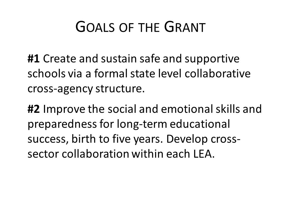 G OALS OF THE G RANT #1 Create and sustain safe and supportive schools via a formal state level collaborative cross-agency structure.