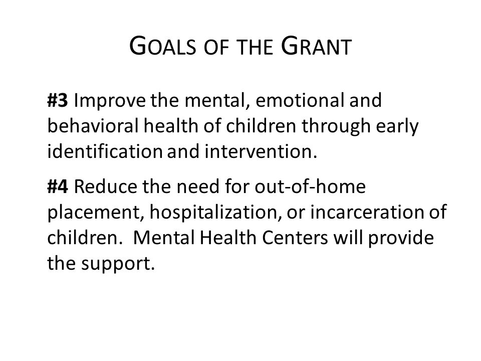 G OALS OF THE G RANT #3 Improve the mental, emotional and behavioral health of children through early identification and intervention.