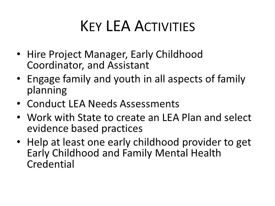 K EY LEA A CTIVITIES Hire Project Manager, Early Childhood Coordinator, and Assistant Engage family and youth in all aspects of family planning Conduct LEA Needs Assessments Work with State to create an LEA Plan and select evidence based practices Help at least one early childhood provider to get Early Childhood and Family Mental Health Credential