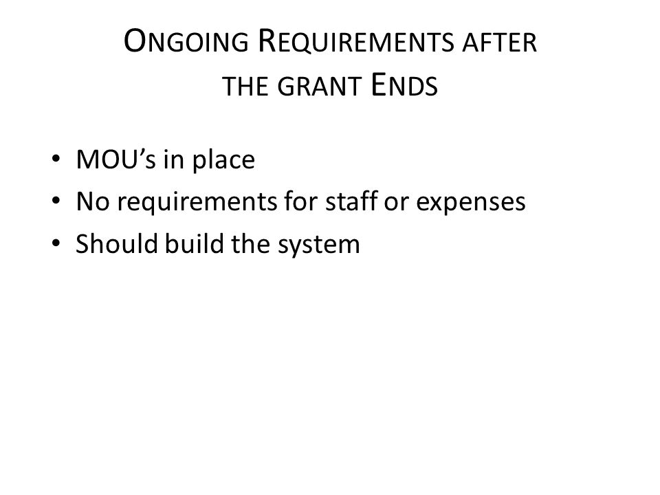 O NGOING R EQUIREMENTS AFTER THE GRANT E NDS MOU's in place No requirements for staff or expenses Should build the system