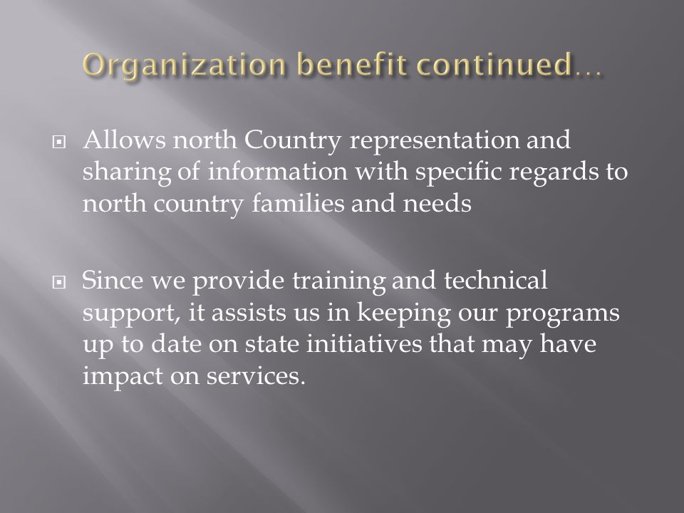 Allows north Country representation and sharing of information with specific regards to north country families and needs  Since we provide training and technical support, it assists us in keeping our programs up to date on state initiatives that may have impact on services.