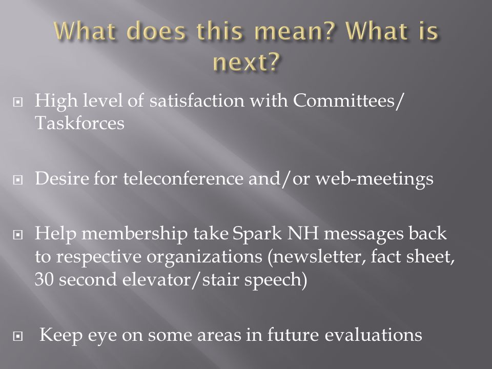  High level of satisfaction with Committees/ Taskforces  Desire for teleconference and/or web-meetings  Help membership take Spark NH messages back to respective organizations (newsletter, fact sheet, 30 second elevator/stair speech)  Keep eye on some areas in future evaluations