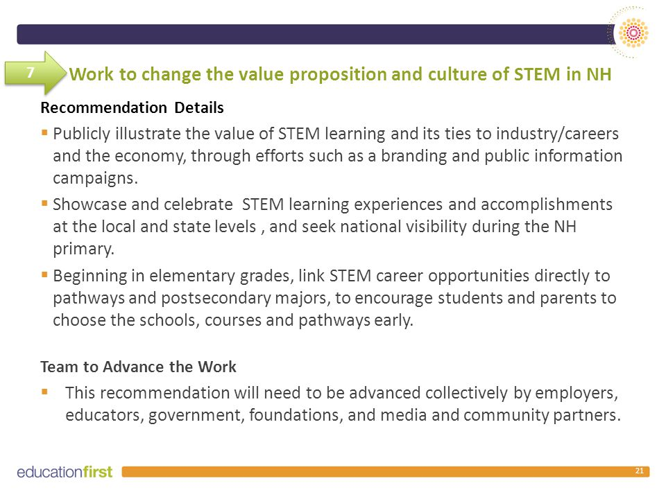 Work to change the value proposition and culture of STEM in NH Recommendation Details  Publicly illustrate the value of STEM learning and its ties to industry/careers and the economy, through efforts such as a branding and public information campaigns.