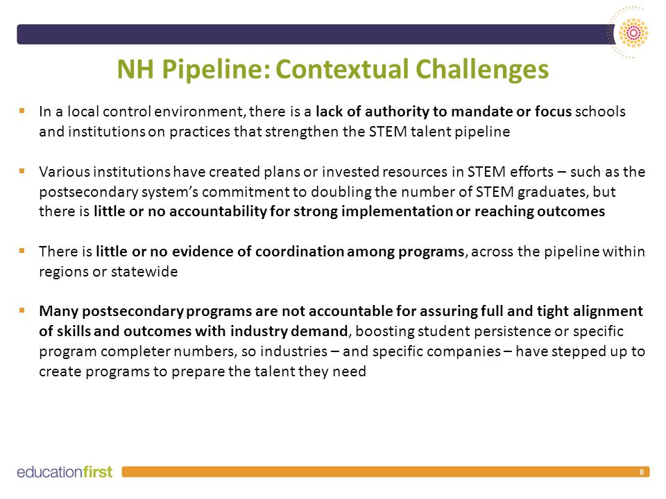 NH Pipeline: Contextual Challenges 8  In a local control environment, there is a lack of authority to mandate or focus schools and institutions on practices that strengthen the STEM talent pipeline  Various institutions have created plans or invested resources in STEM efforts – such as the postsecondary system's commitment to doubling the number of STEM graduates, but there is little or no accountability for strong implementation or reaching outcomes  There is little or no evidence of coordination among programs, across the pipeline within regions or statewide  Many postsecondary programs are not accountable for assuring full and tight alignment of skills and outcomes with industry demand, boosting student persistence or specific program completer numbers, so industries – and specific companies – have stepped up to create programs to prepare the talent they need