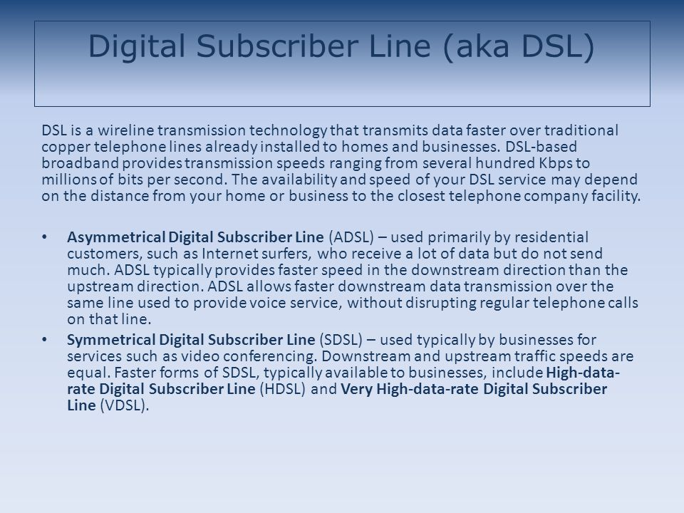 Digital Subscriber Line (aka DSL) DSL is a wireline transmission technology that transmits data faster over traditional copper telephone lines already