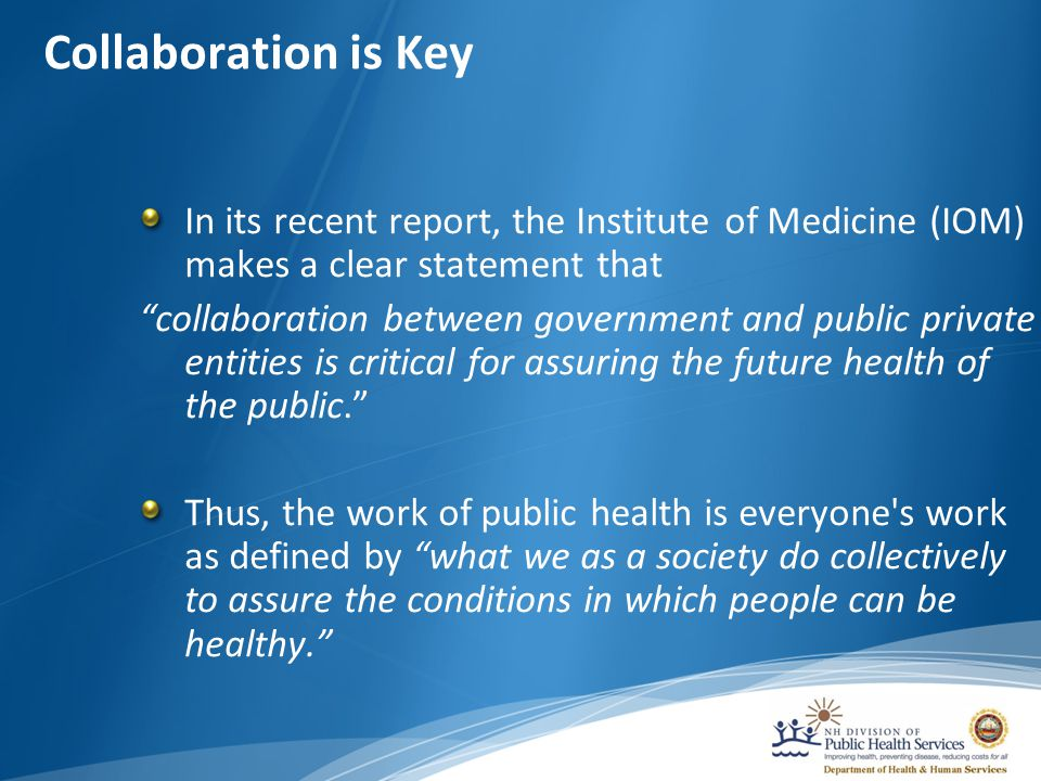 Collaboration is Key In its recent report, the Institute of Medicine (IOM) makes a clear statement that collaboration between government and public private entities is critical for assuring the future health of the public. Thus, the work of public health is everyone s work as defined by what we as a society do collectively to assure the conditions in which people can be healthy.