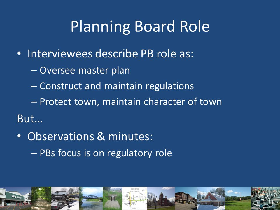 Planning Board Role Interviewees describe PB role as: – Oversee master plan – Construct and maintain regulations – Protect town, maintain character of town But… Observations & minutes: – PBs focus is on regulatory role