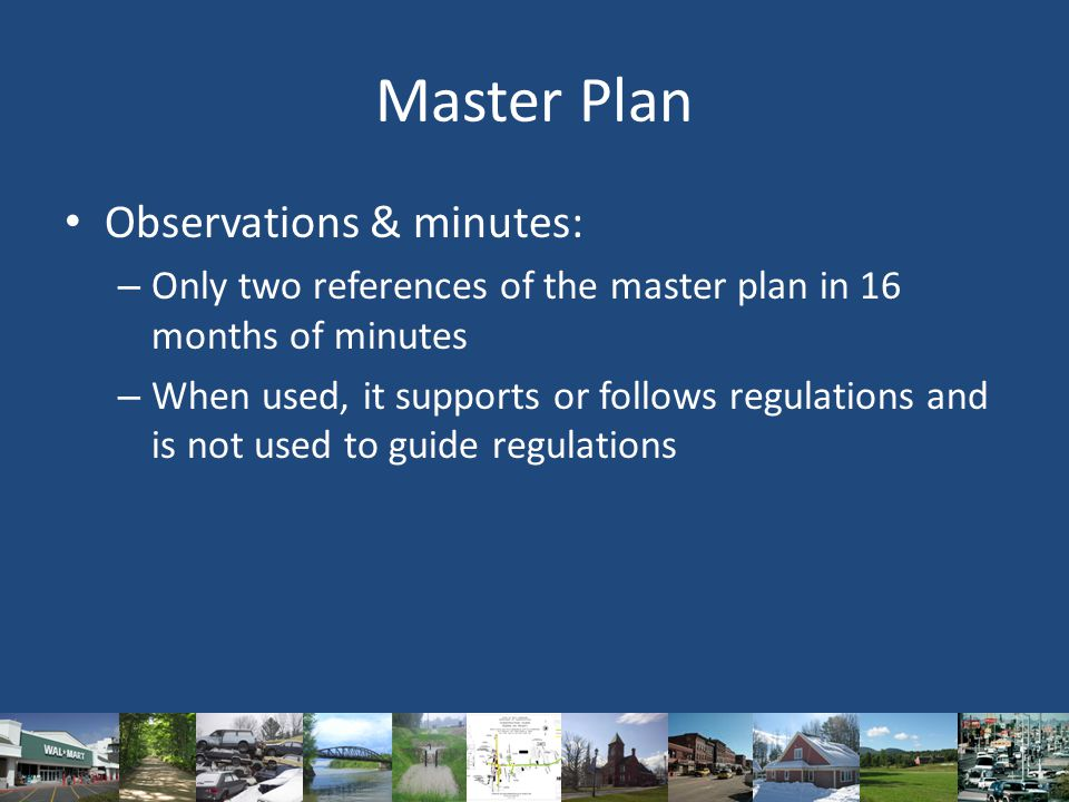 Master Plan Observations & minutes: – Only two references of the master plan in 16 months of minutes – When used, it supports or follows regulations and is not used to guide regulations
