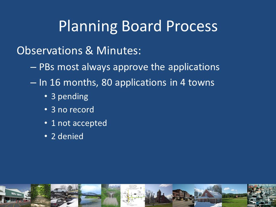 Planning Board Process Observations & Minutes: – PBs most always approve the applications – In 16 months, 80 applications in 4 towns 3 pending 3 no record 1 not accepted 2 denied