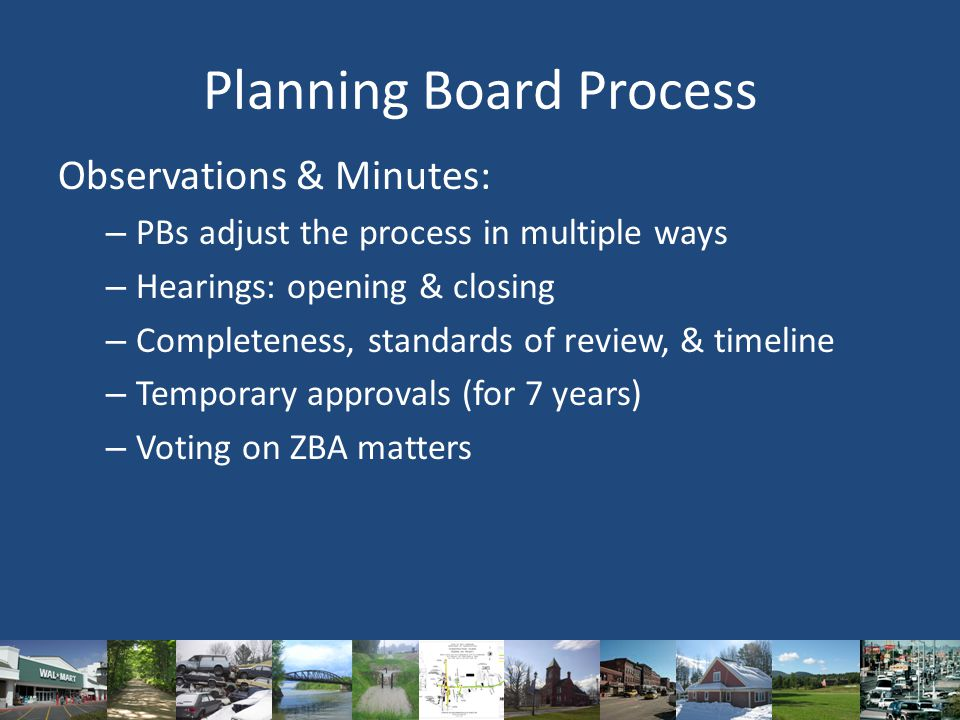 Planning Board Process Observations & Minutes: – PBs adjust the process in multiple ways – Hearings: opening & closing – Completeness, standards of review, & timeline – Temporary approvals (for 7 years) – Voting on ZBA matters