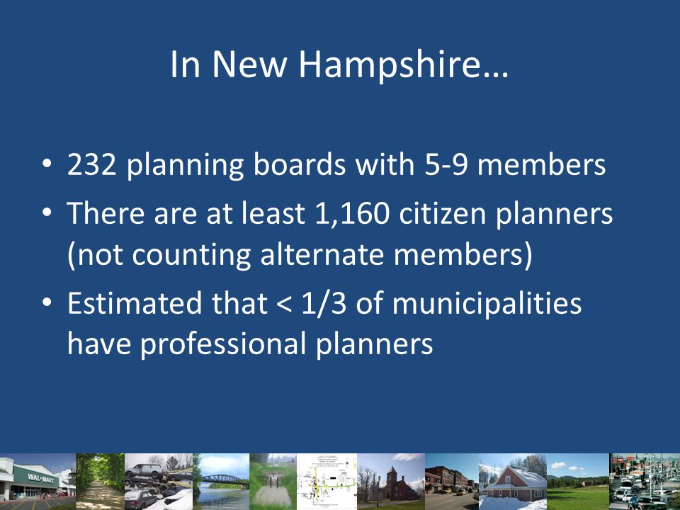 In New Hampshire… 232 planning boards with 5-9 members There are at least 1,160 citizen planners (not counting alternate members) Estimated that < 1/3 of municipalities have professional planners