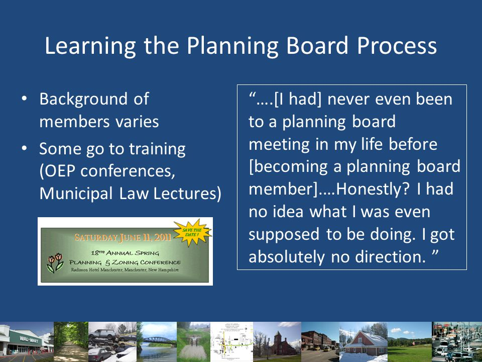 Learning the Planning Board Process Background of members varies Some go to training (OEP conferences, Municipal Law Lectures) ….[I had] never even been to a planning board meeting in my life before [becoming a planning board member].…Honestly.