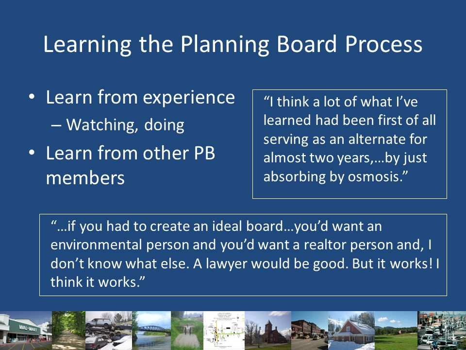 Learning the Planning Board Process Learn from experience – Watching, doing Learn from other PB members I think a lot of what I've learned had been first of all serving as an alternate for almost two years,…by just absorbing by osmosis. …if you had to create an ideal board…you'd want an environmental person and you'd want a realtor person and, I don't know what else.