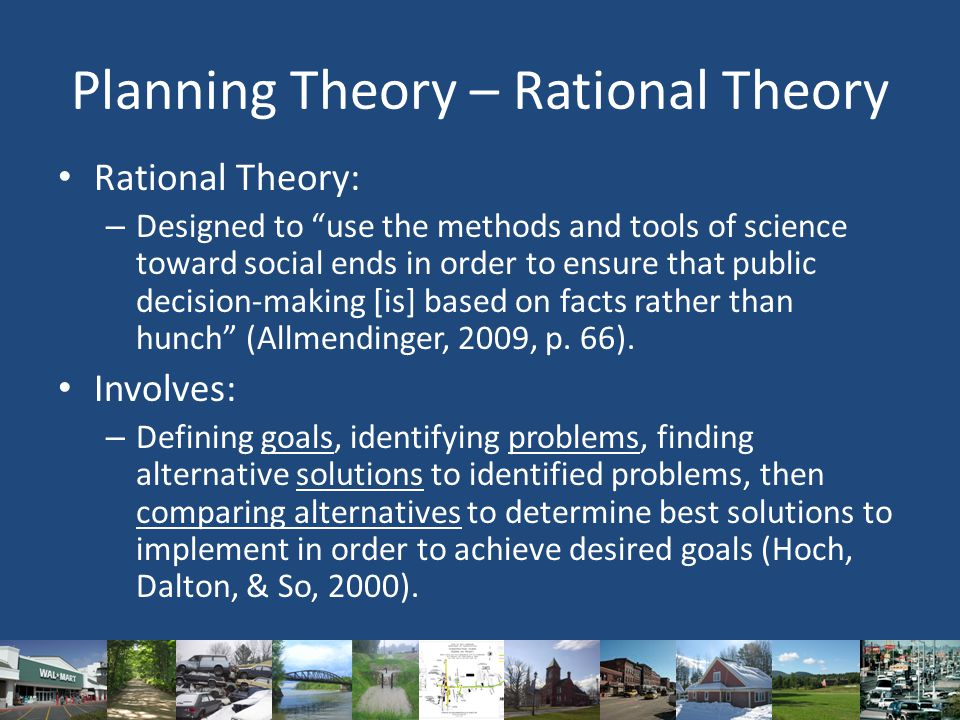 Planning Theory – Rational Theory Rational Theory: – Designed to use the methods and tools of science toward social ends in order to ensure that public decision-making [is] based on facts rather than hunch (Allmendinger, 2009, p.