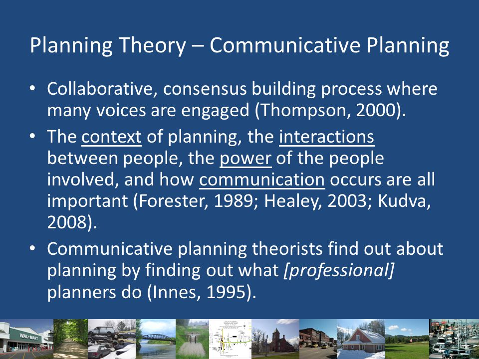 Planning Theory – Communicative Planning Collaborative, consensus building process where many voices are engaged (Thompson, 2000).