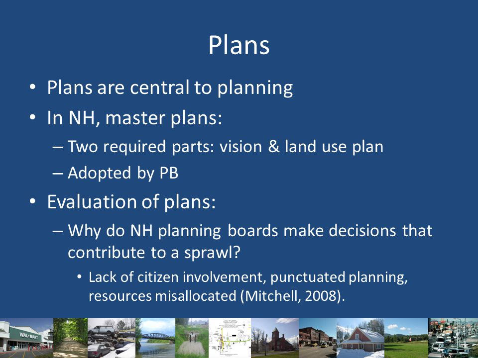 Plans Plans are central to planning In NH, master plans: – Two required parts: vision & land use plan – Adopted by PB Evaluation of plans: – Why do NH planning boards make decisions that contribute to a sprawl.