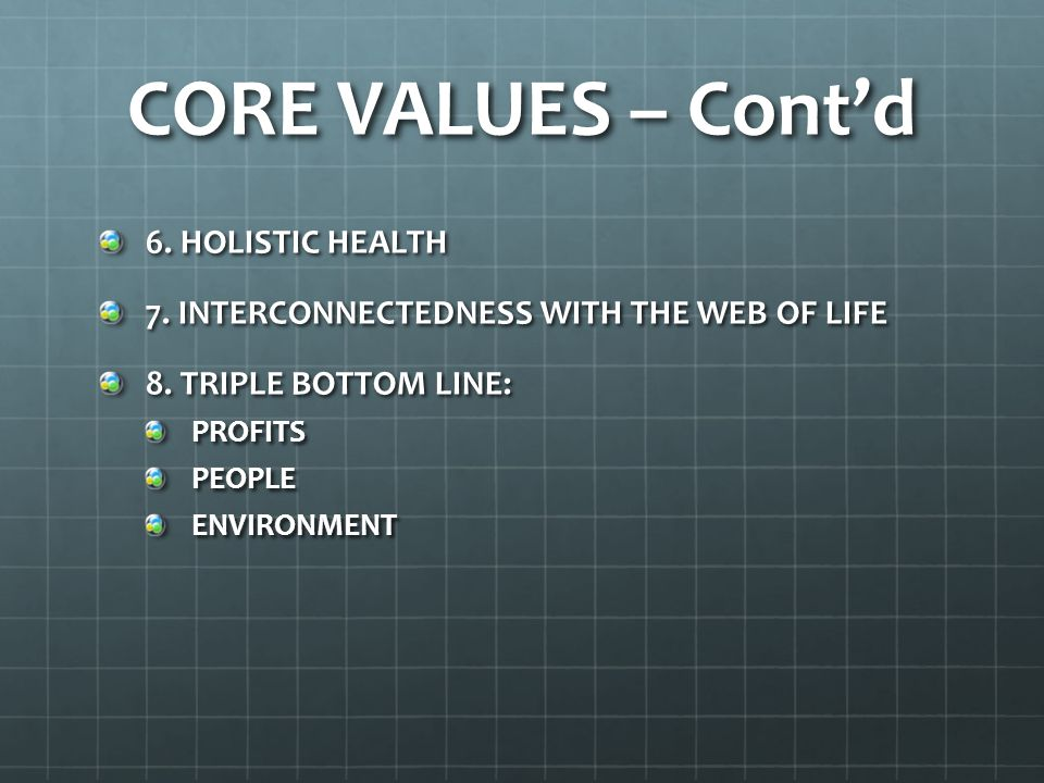 CORE VALUES – Cont'd 6. HOLISTIC HEALTH 7. INTERCONNECTEDNESS WITH THE WEB OF LIFE 8. TRIPLE BOTTOM LINE: PROFITSPEOPLEENVIRONMENT