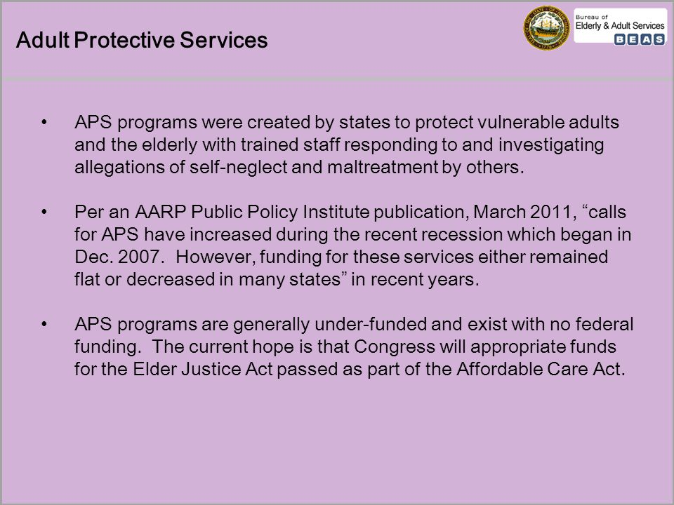 Adult Protective Services Per a March 2011 GAO Report, Elder Justice, Stronger Federal Leadership Could Enhance National Response to Elder Abuse: The Adult Protective Services (APS) program in each state is generally responsible for identifying, investigating, resolving and preventing abuse of adults In addition, given state governments' current fiscal crises, there is concern that potential cuts in funding for APS will threaten these programs' ability to effectively respond to the needs of a rapidly growing older adult population and the increased incidence of elder abuse that can come with it. NH's APS Structured Decision Making® system is designed to assist in the prioritization of cases based on severity of the incident(s), vulnerability of the identified victim(s), and potential risk of future harm.