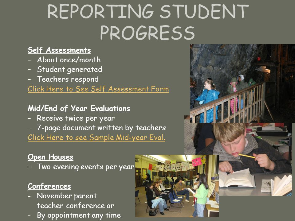 REPORTING STUDENT PROGRESS Self Assessments –About once/month –Student generated –Teachers respond Click Here to See Self Assessment Form Mid/End of Year Evaluations –Receive twice per year –7-page document written by teachers Click Here to see Sample Mid-year Eval.