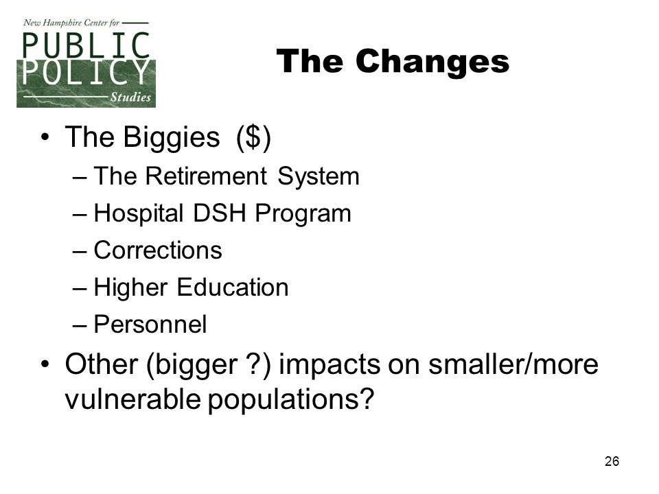 26 The Changes The Biggies ($) –The Retirement System –Hospital DSH Program –Corrections –Higher Education –Personnel Other (bigger ?) impacts on smaller/more vulnerable populations?