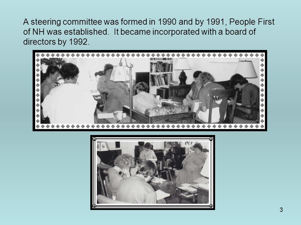 3 A steering committee was formed in 1990 and by 1991, People First of NH was established. It became incorporated with a board of directors by 1992.