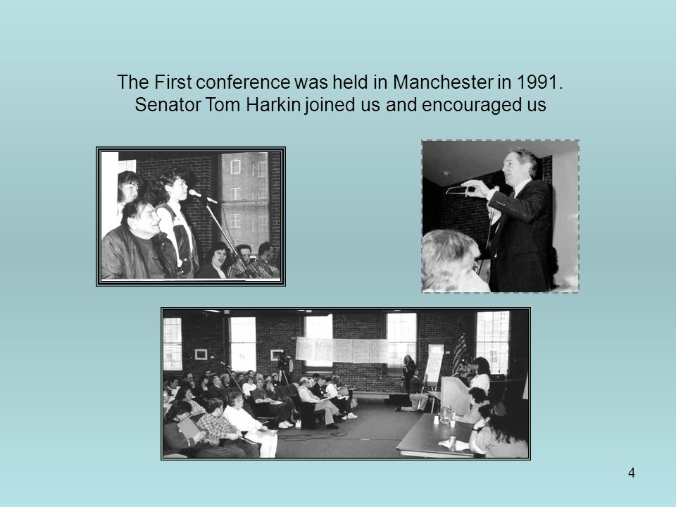 4 The First conference was held in Manchester in 1991. Senator Tom Harkin joined us and encouraged us