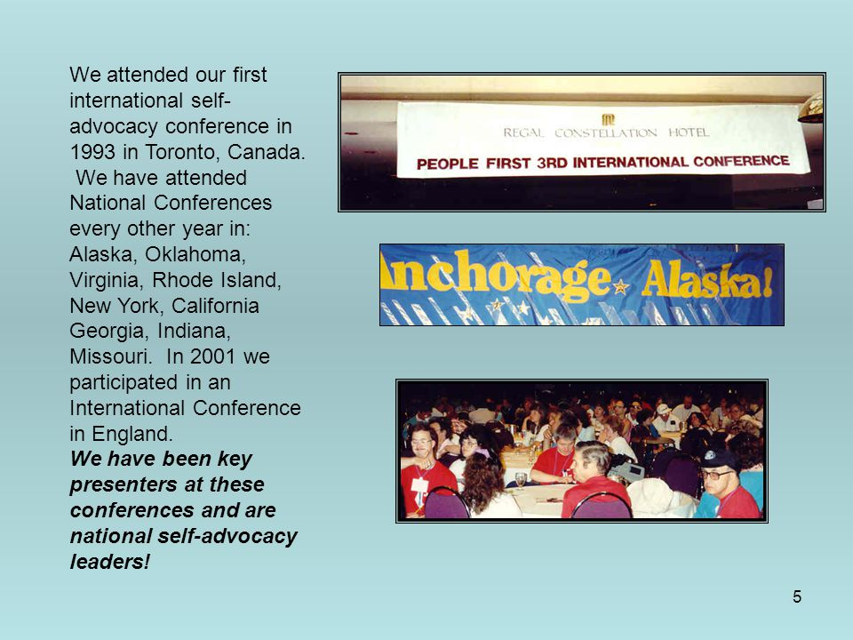 5 We attended our first international self- advocacy conference in 1993 in Toronto, Canada. We have attended National Conferences every other year in: