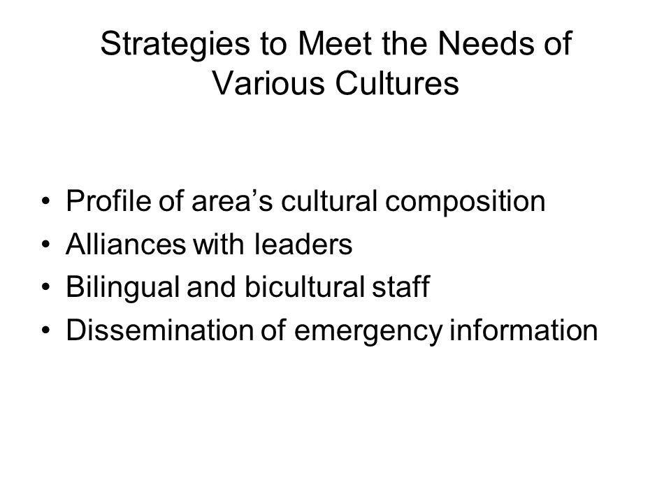 Strategies to Meet the Needs of Various Cultures Profile of area's cultural composition Alliances with leaders Bilingual and bicultural staff Dissemination of emergency information