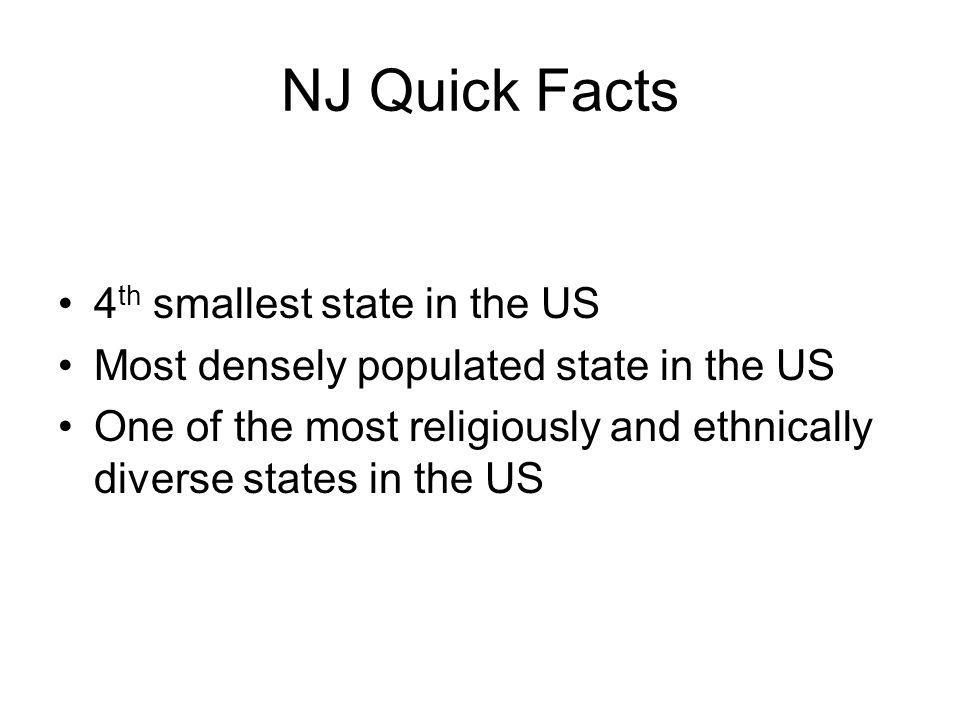 NJ Quick Facts 4 th smallest state in the US Most densely populated state in the US One of the most religiously and ethnically diverse states in the US