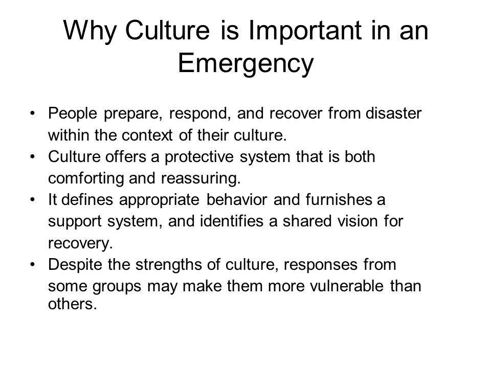 Why Culture is Important in an Emergency People prepare, respond, and recover from disaster within the context of their culture.