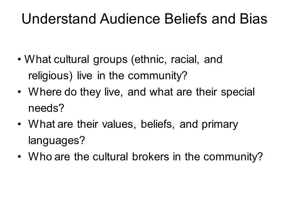 Understand Audience Beliefs and Bias What cultural groups (ethnic, racial, and religious) live in the community.