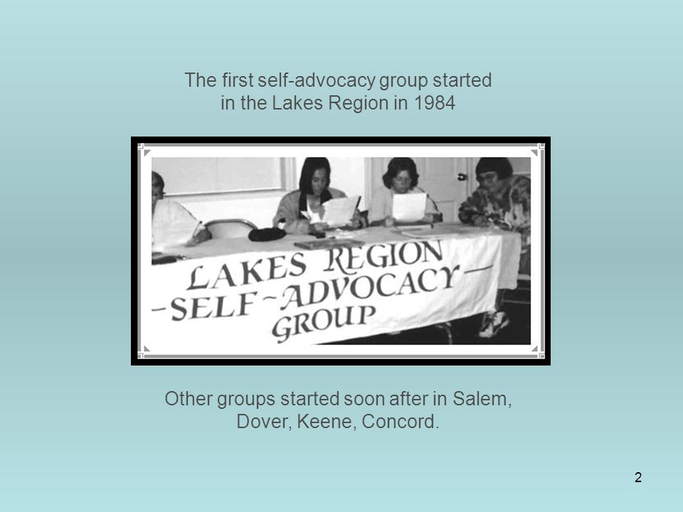 2 The first self-advocacy group started in the Lakes Region in 1984 Other groups started soon after in Salem, Dover, Keene, Concord.