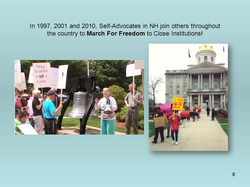 8 In 1997, 2001 and 2010, Self-Advocates in NH join others throughout the country to March For Freedom to Close Institutions!