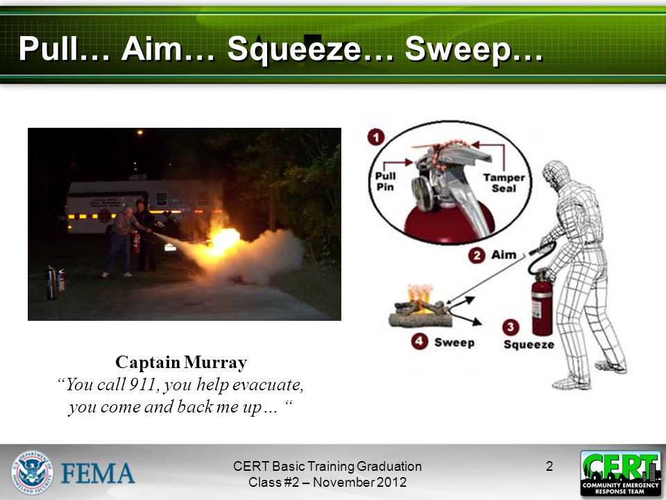"""Pull… Aim… Squeeze… Sweep… 2CERT Basic Training Graduation Class #2 – November 2012 Captain Murray """"You call 911, you help evacuate, you come and back"""