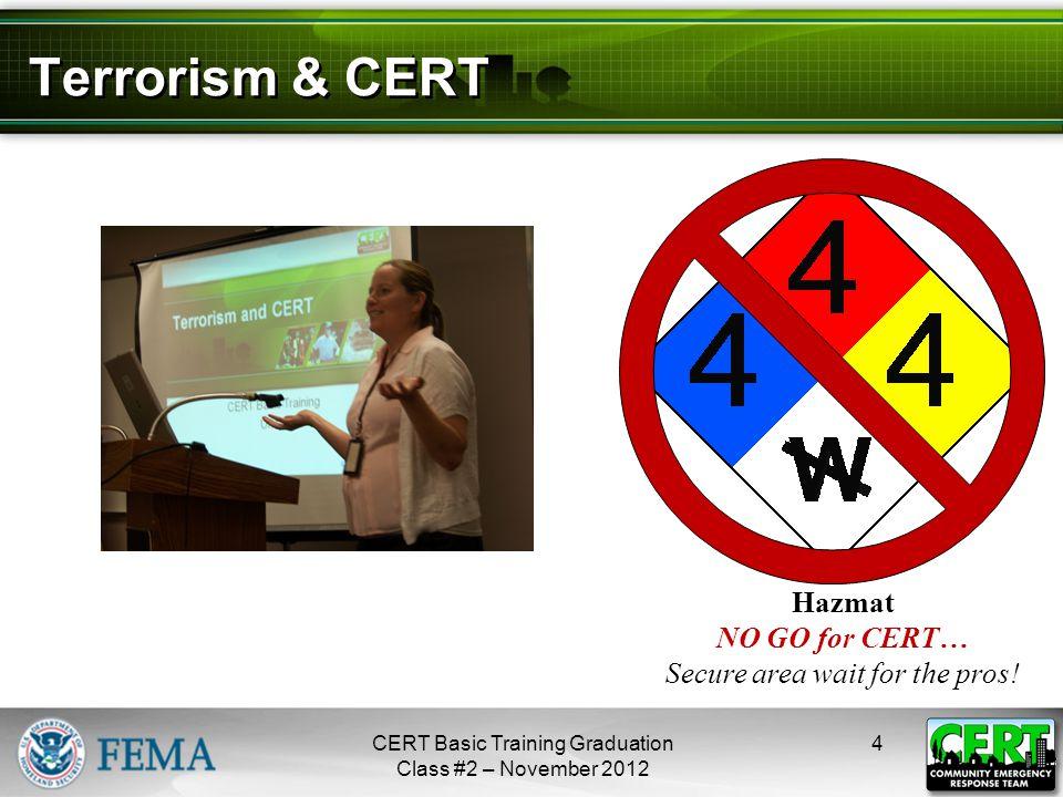 Terrorism & CERT 4CERT Basic Training Graduation Class #2 – November 2012 Hazmat NO GO for CERT… Secure area wait for the pros! next