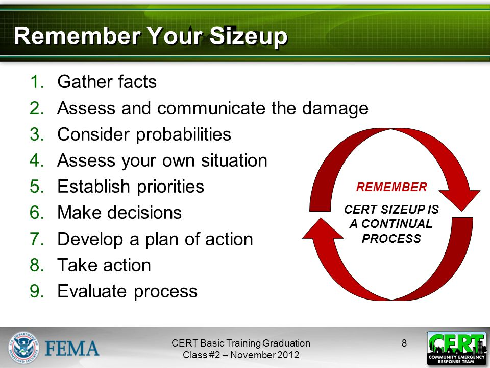 Remember Your Sizeup 1.Gather facts 2.Assess and communicate the damage 3.Consider probabilities 4.Assess your own situation 5.Establish priorities 6.Make decisions 7.Develop a plan of action 8.Take action 9.Evaluate process CERT Basic Training Graduation Class #2 – November 2012 8 REMEMBER CERT SIZEUP IS A CONTINUAL PROCESS