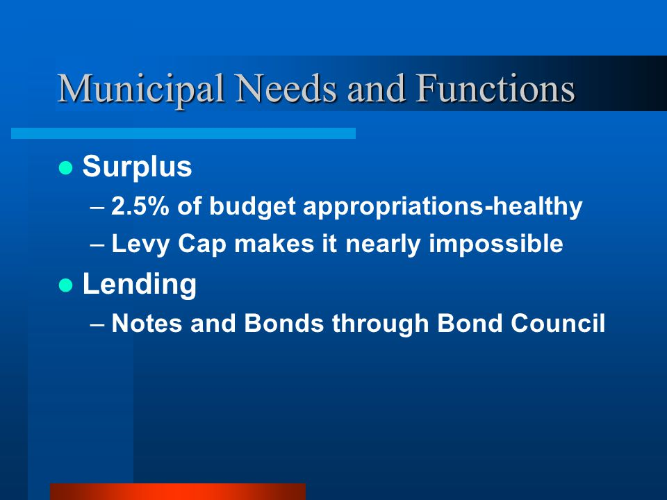 Municipal Needs and Functions Surplus –2.5% of budget appropriations-healthy –Levy Cap makes it nearly impossible Lending –Notes and Bonds through Bond Council