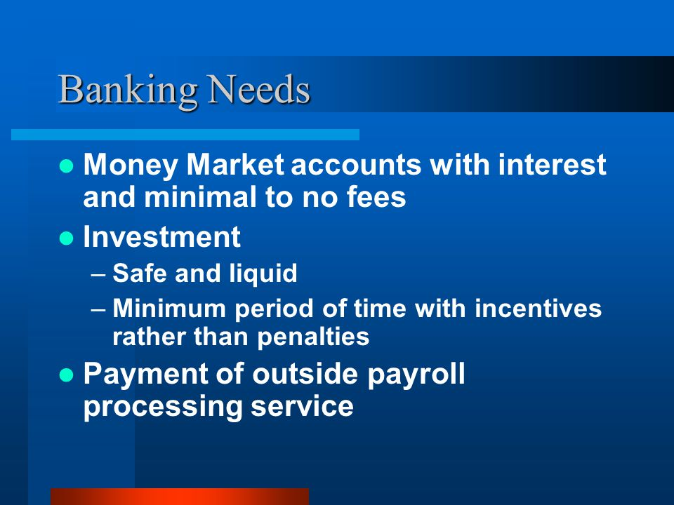 Banking Needs Money Market accounts with interest and minimal to no fees Investment –Safe and liquid –Minimum period of time with incentives rather than penalties Payment of outside payroll processing service