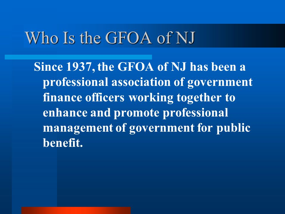 Who Is the GFOA of NJ Since 1937, the GFOA of NJ has been a professional association of government finance officers working together to enhance and promote professional management of government for public benefit.