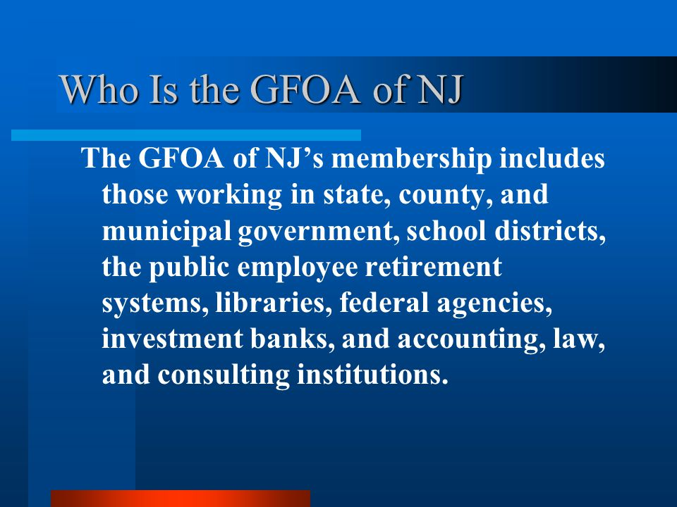 Who Is the GFOA of NJ The GFOA of NJ's membership includes those working in state, county, and municipal government, school districts, the public employee retirement systems, libraries, federal agencies, investment banks, and accounting, law, and consulting institutions.
