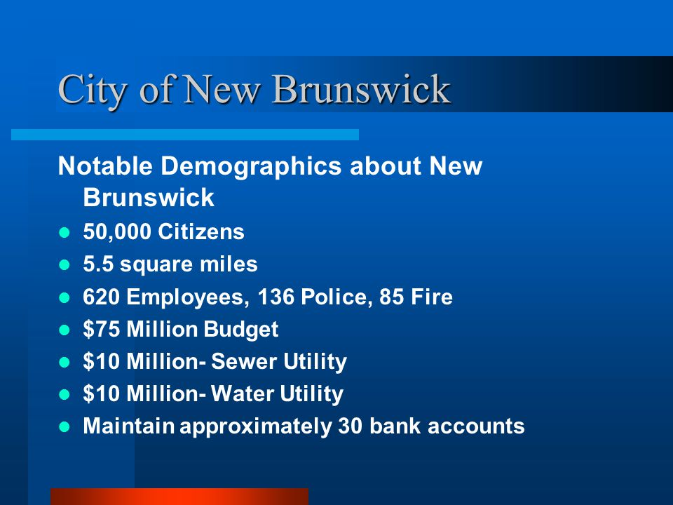 City of New Brunswick Notable Demographics about New Brunswick 50,000 Citizens 5.5 square miles 620 Employees, 136 Police, 85 Fire $75 Million Budget $10 Million- Sewer Utility $10 Million- Water Utility Maintain approximately 30 bank accounts