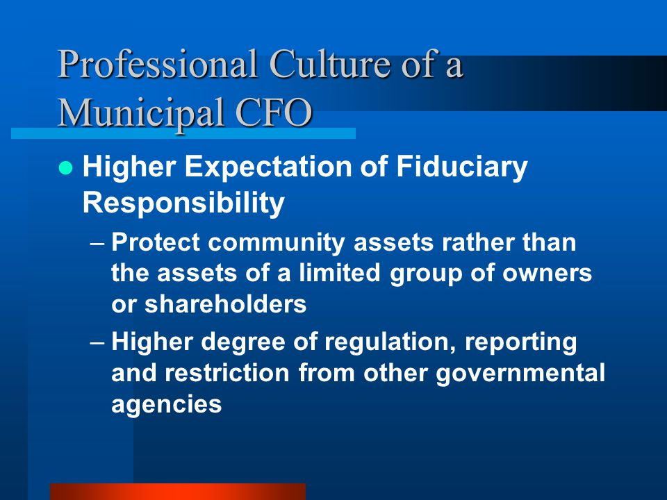 Professional Culture of a Municipal CFO Higher Expectation of Fiduciary Responsibility –Protect community assets rather than the assets of a limited group of owners or shareholders –Higher degree of regulation, reporting and restriction from other governmental agencies